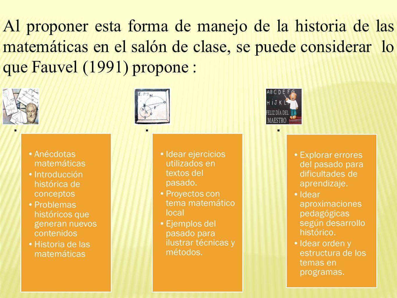 Al proponer esta forma de manejo de la historia de las matemáticas en el salón de clase, se puede considerar lo que Fauvel (1991) propone :