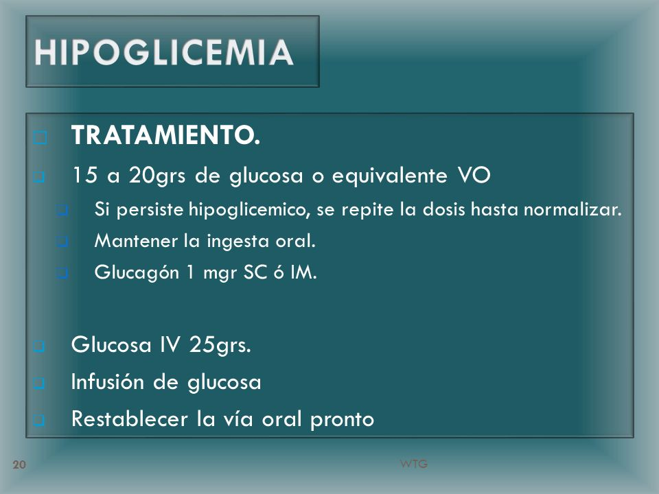 HIPOGLICEMIA TRATAMIENTO. 15 a 20grs de glucosa o equivalente VO