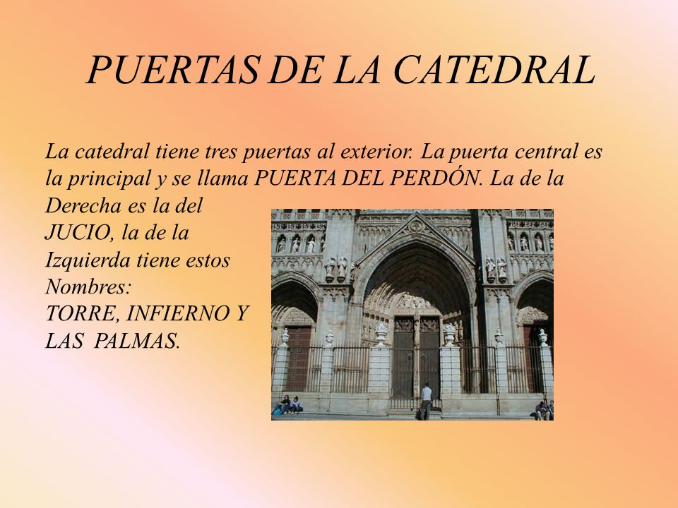 PUERTAS DE LA CATEDRAL La catedral tiene tres puertas al exterior. La puerta central es. la principal y se llama PUERTA DEL PERDÓN. La de la.