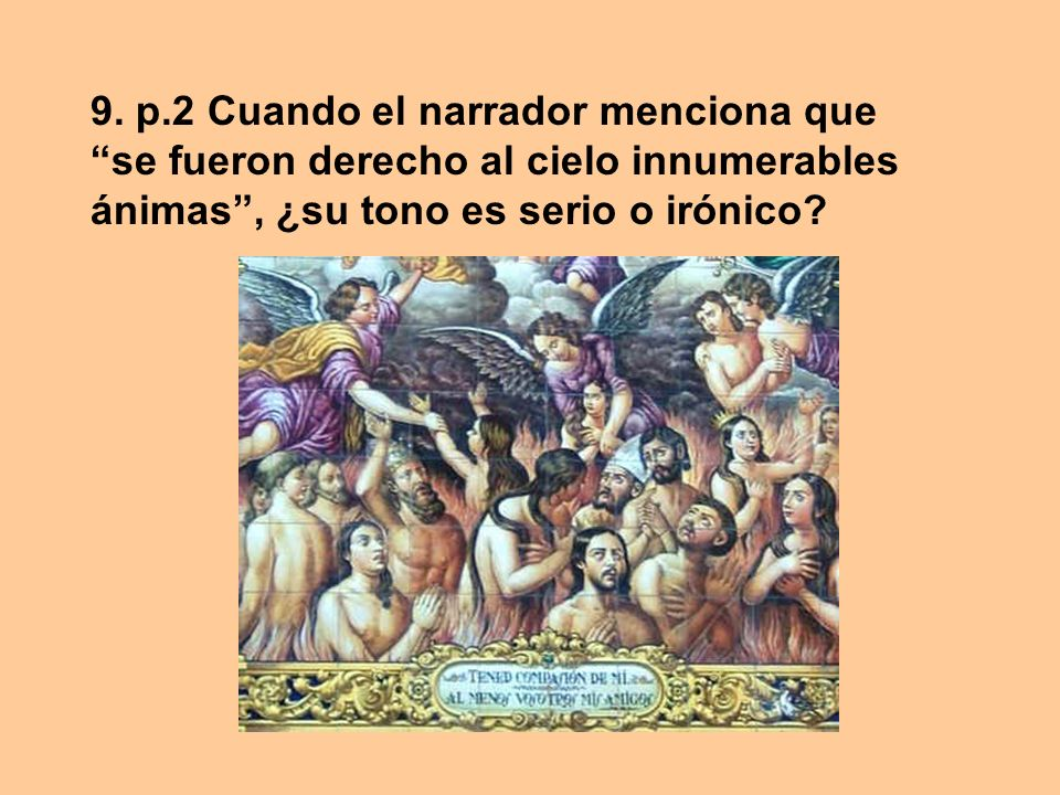9. p.2 Cuando el narrador menciona que se fueron derecho al cielo innumerables ánimas , ¿su tono es serio o irónico