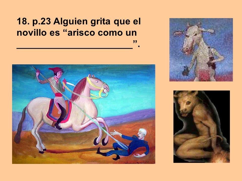 18. p.23 Alguien grita que el novillo es arisco como un ______________________ .