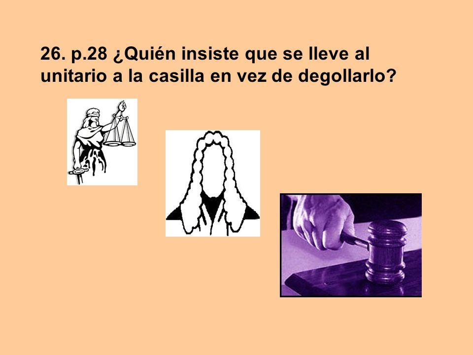 26. p.28 ¿Quién insiste que se lleve al unitario a la casilla en vez de degollarlo