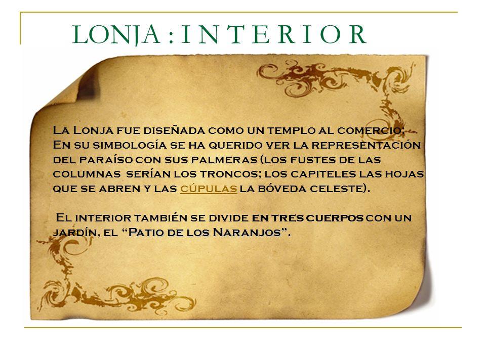 LONJA : I N T E R I O R La Lonja fue diseñada como un templo al comercio: