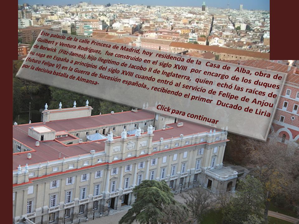 Este palacio de la calle Princesa de Madrid, hoy residencia de la Casa de Alba, obra de Guilbert y Ventura Rodríguez, fue construido en el siglo XVIII por encargo de los duques de Berwick (Fitz-James), hijo ilegitimo de Jacobo II de Inglaterra, quien echó las raíces de su saga en España a principios del siglo XVIII cuando entró al servicio de Felipe de Anjou (futuro Felipe V) en la Guerra de Sucesión española., recibiendo el primer Ducado de Liria por la decisiva batalla de Almansa-