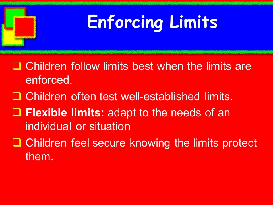 Enforcing Limits Children follow limits best when the limits are enforced. Children often test well-established limits.