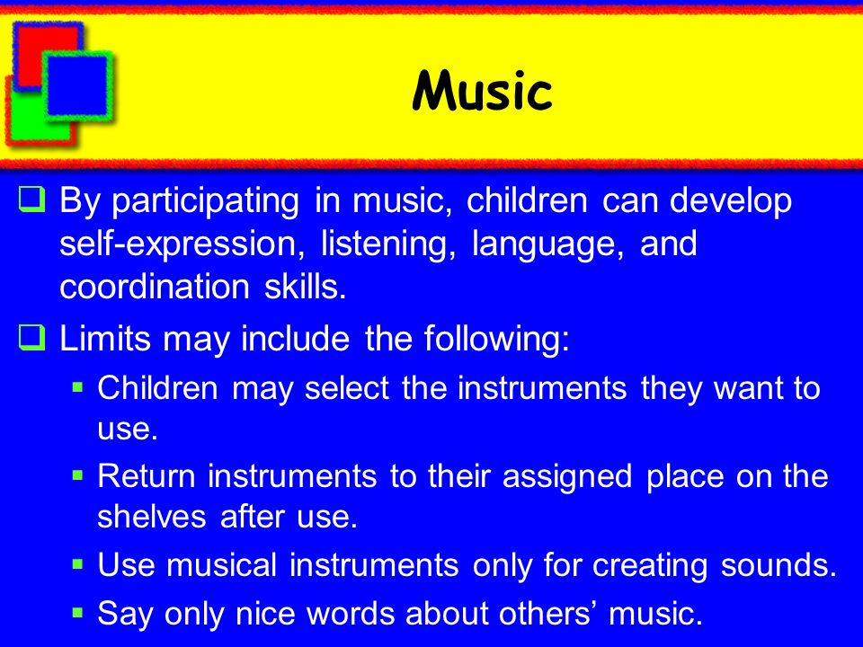Music By participating in music, children can develop self-expression, listening, language, and coordination skills.