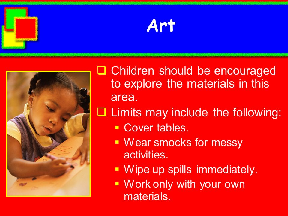 Art Children should be encouraged to explore the materials in this area. Limits may include the following:
