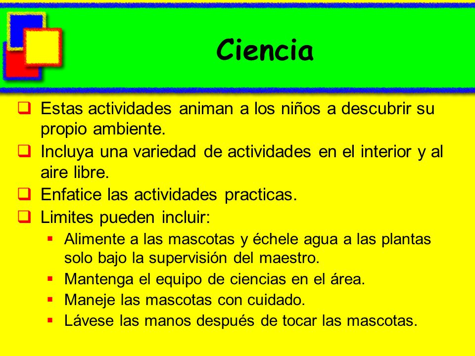 Ciencia Estas actividades animan a los niños a descubrir su propio ambiente. Incluya una variedad de actividades en el interior y al aire libre.