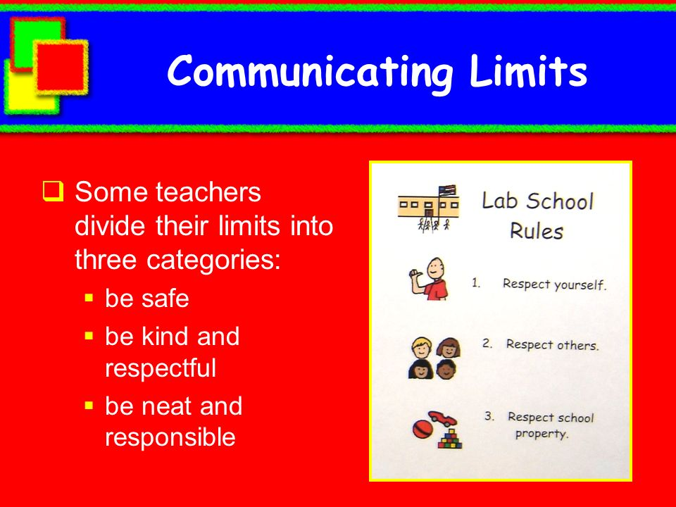 Communicating Limits Some teachers divide their limits into three categories: be safe. be kind and respectful.