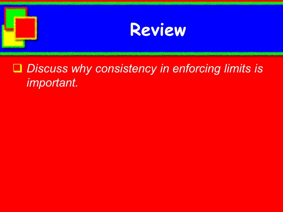 Review Discuss why consistency in enforcing limits is important.