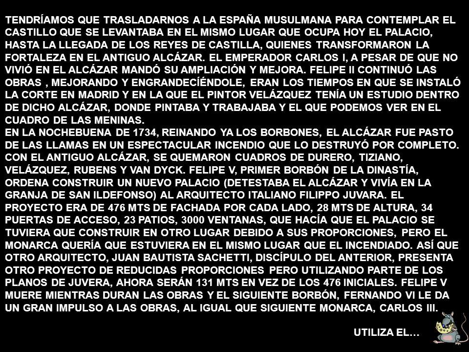 TENDRÍAMOS QUE TRASLADARNOS A LA ESPAÑA MUSULMANA PARA CONTEMPLAR EL CASTILLO QUE SE LEVANTABA EN EL MISMO LUGAR QUE OCUPA HOY EL PALACIO, HASTA LA LLEGADA DE LOS REYES DE CASTILLA, QUIENES TRANSFORMARON LA FORTALEZA EN EL ANTIGUO ALCÁZAR. EL EMPERADOR CARLOS I, A PESAR DE QUE NO VIVIÓ EN EL ALCÁZAR MANDÓ SU AMPLIACIÓN Y MEJORA. FELIPE II CONTINUÓ LAS OBRAS , MEJORANDO Y ENGRANDECÍÉNDOLE, ERAN LOS TIEMPOS EN QUE SE INSTALÓ LA CORTE EN MADRID Y EN LA QUE EL PINTOR VELÁZQUEZ TENÍA UN ESTUDIO DENTRO DE DICHO ALCÁZAR, DONDE PINTABA Y TRABAJABA Y EL QUE PODEMOS VER EN EL CUADRO DE LAS MENINAS. EN LA NOCHEBUENA DE 1734, REINANDO YA LOS BORBONES, EL ALCÁZAR FUE PASTO DE LAS LLAMAS EN UN ESPECTACULAR INCENDIO QUE LO DESTRUYÓ POR COMPLETO. CON EL ANTIGUO ALCÁZAR, SE QUEMARON CUADROS DE DURERO, TIZIANO, VELÁZQUEZ, RUBENS Y VAN DYCK. FELIPE V, PRIMER BORBÓN DE LA DINASTÍA, ORDENA CONSTRUIR UN NUEVO PALACIO (DETESTABA EL ALCÁZAR Y VIVÍA EN LA GRANJA DE SAN ILDEFONSO) AL ARQUITECTO ITALIANO FILIPPO JUVARA. EL PROYECTO ERA DE 476 MTS DE FACHADA POR CADA LADO, 28 MTS DE ALTURA, 34 PUERTAS DE ACCESO, 23 PATIOS, 3000 VENTANAS, QUE HACÍA QUE EL PALACIO SE TUVIERA QUE CONSTRUIR EN OTRO LUGAR DEBIDO A SUS PROPORCIONES, PERO EL MONARCA QUERÍA QUE ESTUVIERA EN EL MISMO LUGAR QUE EL INCENDIADO. ASÍ QUE OTRO ARQUITECTO, JUAN BAUTISTA SACHETTI, DISCÍPULO DEL ANTERIOR, PRESENTA OTRO PROYECTO DE REDUCIDAS PROPORCIONES PERO UTILIZANDO PARTE DE LOS PLANOS DE JUVERA, AHORA SERÁN 131 MTS EN VEZ DE LOS 476 INICIALES. FELIPE V MUERE MIENTRAS DURAN LAS OBRAS Y EL SIGUIENTE BORBÓN, FERNANDO VI LE DA UN GRAN IMPULSO A LAS OBRAS, AL IGUAL QUE SIGUIENTE MONARCA, CARLOS III.