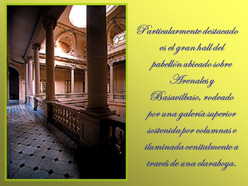 Particularmente destacado es el gran hall del pabellón ubicado sobre Arenales y Basavilbaso, rodeado por una galería superior sostenida por columnas e iluminada cenitalmente a través de una claraboya.