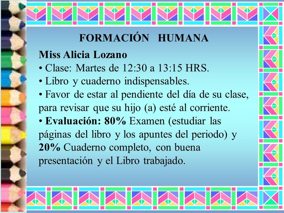 FORMACIÓN HUMANA Miss Alicia Lozano. Clase: Martes de 12:30 a 13:15 HRS. Libro y cuaderno indispensables.