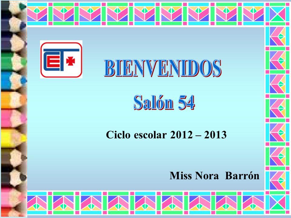 BIENVENIDOS Salón 54 Ciclo escolar 2012 – 2013 Miss Nora Barrón
