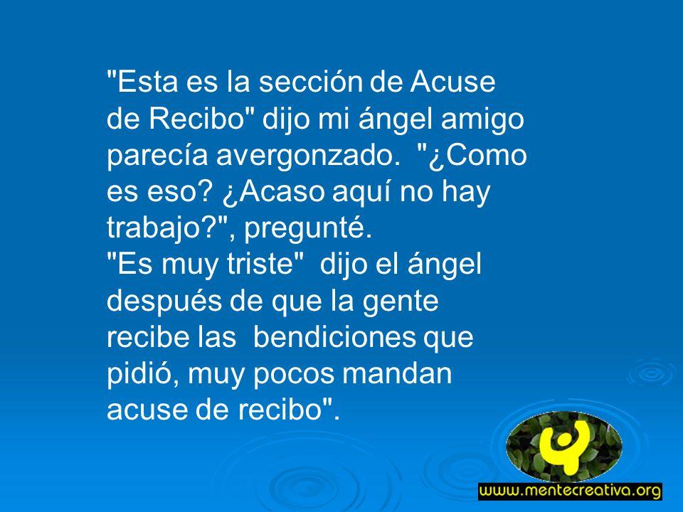 Esta es la sección de Acuse de Recibo dijo mi ángel amigo parecía avergonzado. ¿Como es eso ¿Acaso aquí no hay trabajo , pregunté.
