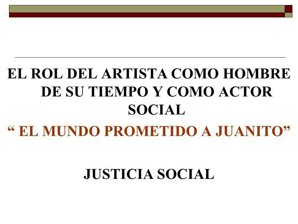EL ROL DEL ARTISTA COMO HOMBRE DE SU TIEMPO Y COMO ACTOR SOCIAL EL MUNDO PROMETIDO A JUANITO JUSTICIA SOCIAL