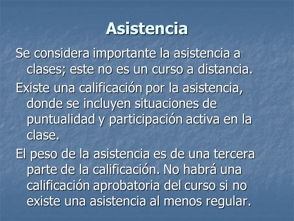 Asistencia Se considera importante la asistencia a clases; este no es un curso a distancia.