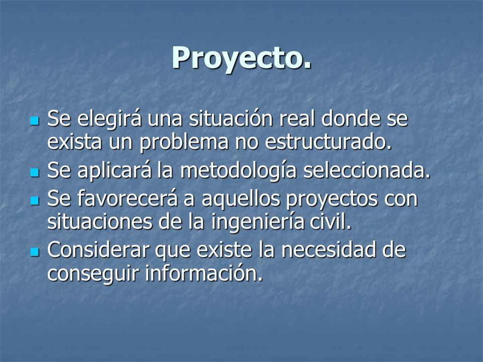 Proyecto. Se elegirá una situación real donde se exista un problema no estructurado. Se aplicará la metodología seleccionada.