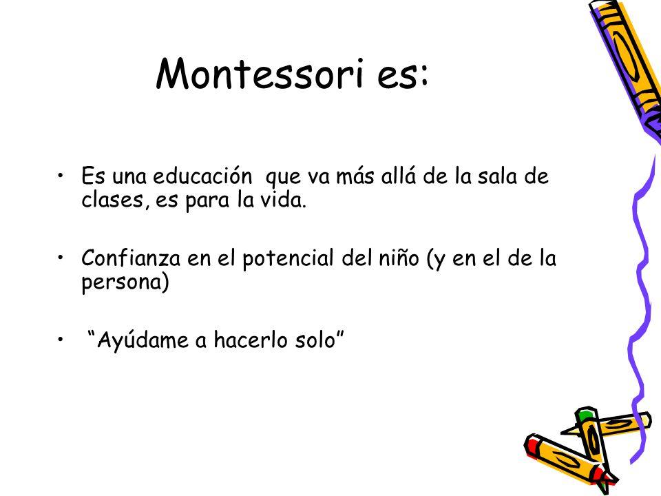 Montessori es: Es una educación que va más allá de la sala de clases, es para la vida. Confianza en el potencial del niño (y en el de la persona)
