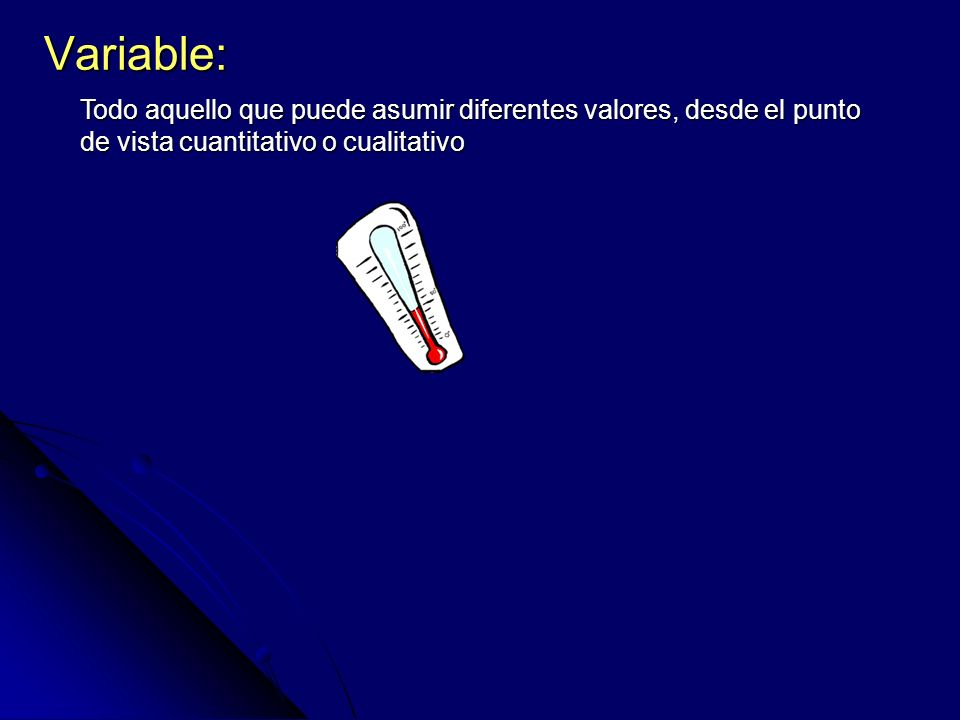 Variable: Todo aquello que puede asumir diferentes valores, desde el punto de vista cuantitativo o cualitativo.