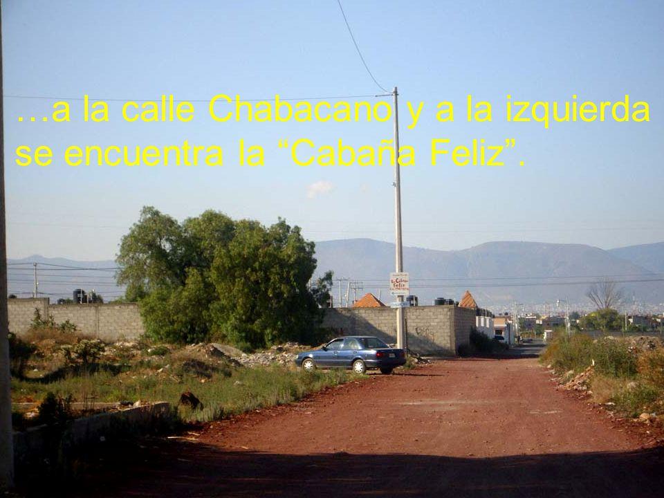 …a la calle Chabacano y a la izquierda se encuentra la Cabaña Feliz .