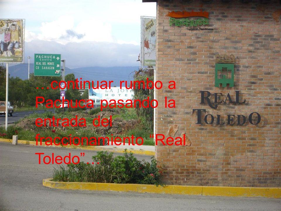 …continuar rumbo a Pachuca pasando la entrada del fraccionamiento Real Toledo …