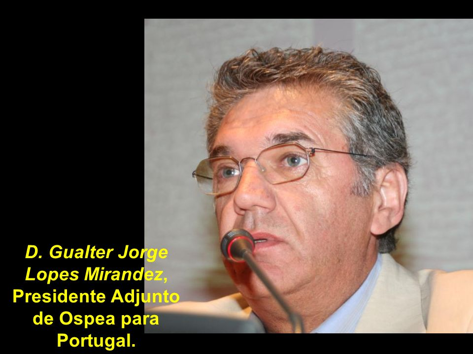 D. Gualter Jorge Lopes Mirandez, Presidente Adjunto de Ospea para Portugal.
