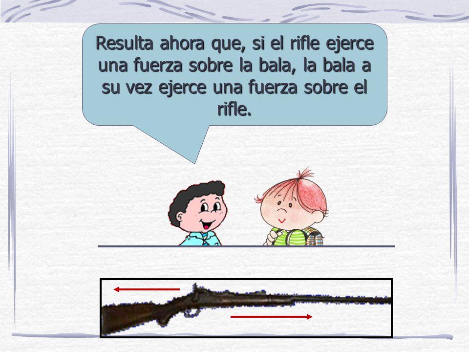 Resulta ahora que, si el rifle ejerce una fuerza sobre la bala, la bala a su vez ejerce una fuerza sobre el rifle.