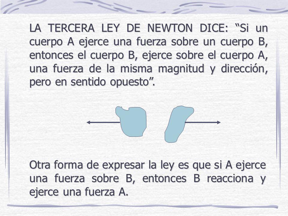 LA TERCERA LEY DE NEWTON DICE: Si un cuerpo A ejerce una fuerza sobre un cuerpo B, entonces el cuerpo B, ejerce sobre el cuerpo A, una fuerza de la misma magnitud y dirección, pero en sentido opuesto .