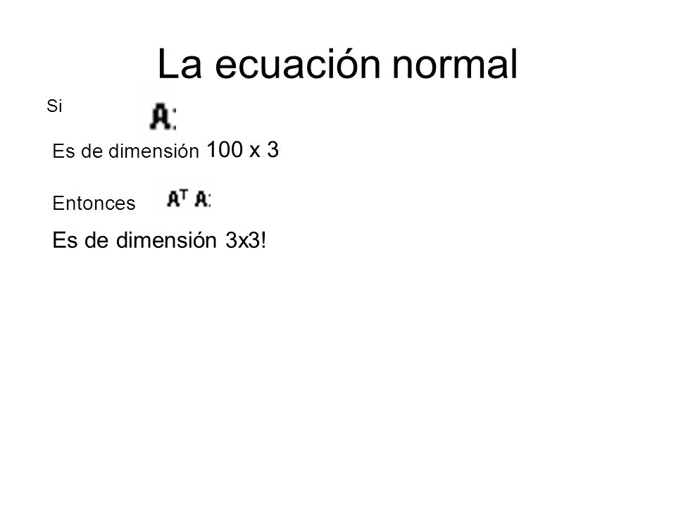 La ecuación normal Es de dimensión 3x3! Es de dimensión 100 x 3