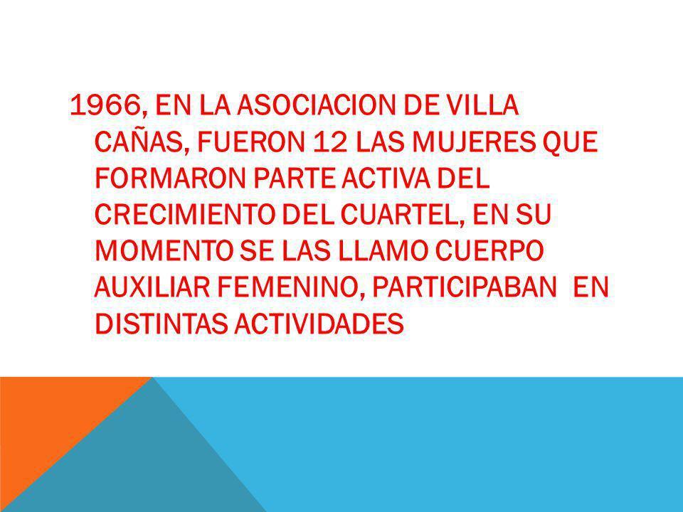 1966, EN LA ASOCIACION DE VILLA CAÑAS, FUERON 12 LAS MUJERES QUE FORMARON PARTE ACTIVA DEL CRECIMIENTO DEL CUARTEL, EN SU MOMENTO SE LAS LLAMO CUERPO AUXILIAR FEMENINO, PARTICIPABAN EN DISTINTAS ACTIVIDADES