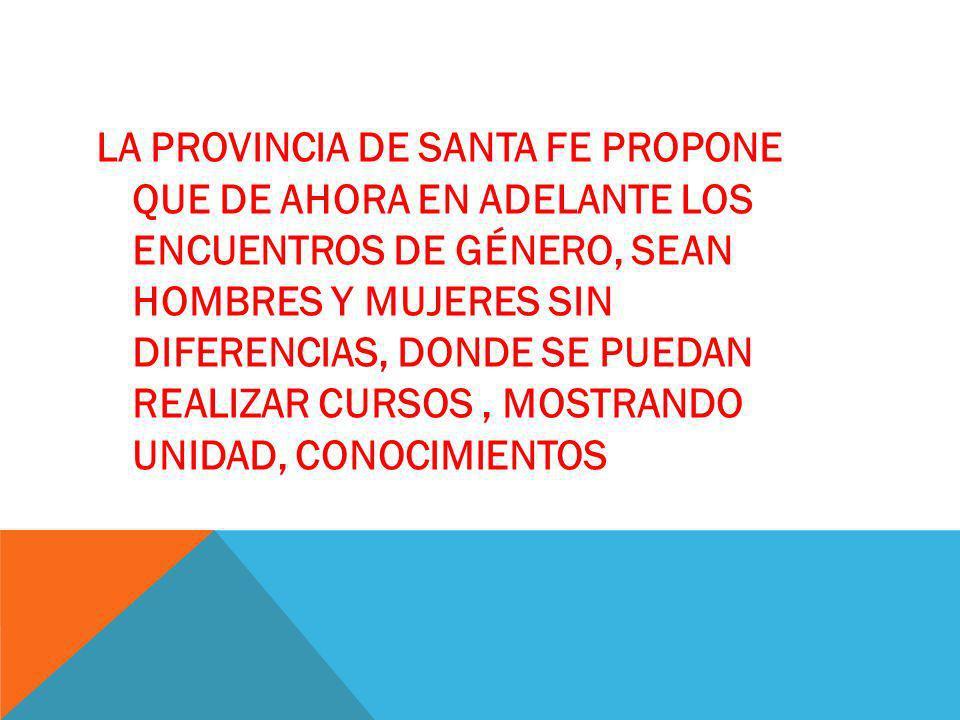 LA PROVINCIA DE SANTA FE propone que de ahora en adelante los encuentros de género, sean HOMBRES Y Mujeres sin diferencias, donde se puedan realizar cursos , mostrando unidad, conocimientos