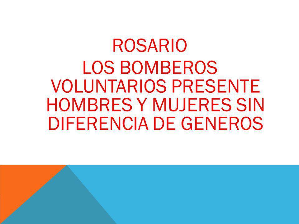 ROSARIO LOS BOMBEROS VOLUNTARIOS PRESENTE HOMBRES Y MUJERES SIN DIFERENCIA DE GENEROS
