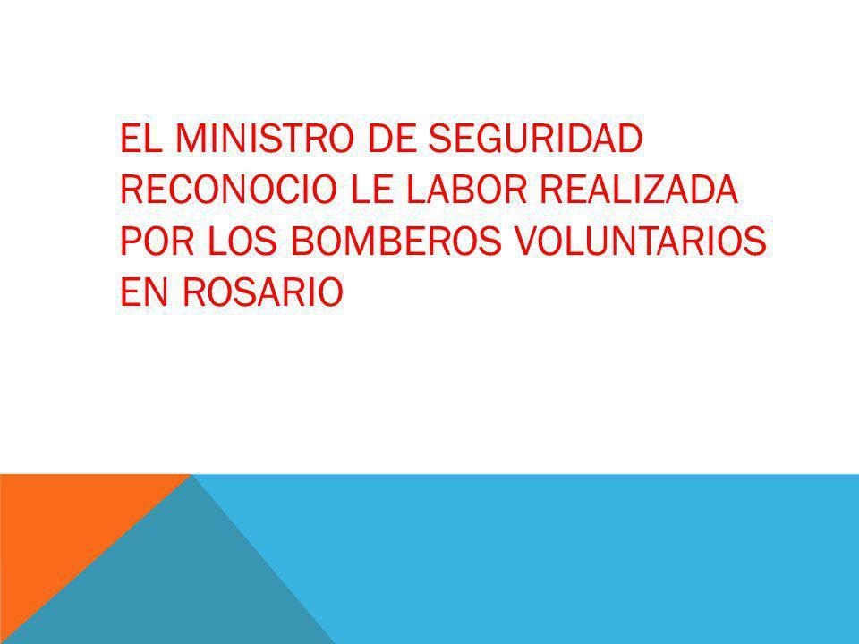 EL MINISTRO DE SEGURIDAD RECONOCIO LE LABOR REALIZADA POR LOS BOMBEROS VOLUNTARIOS EN ROSARIO