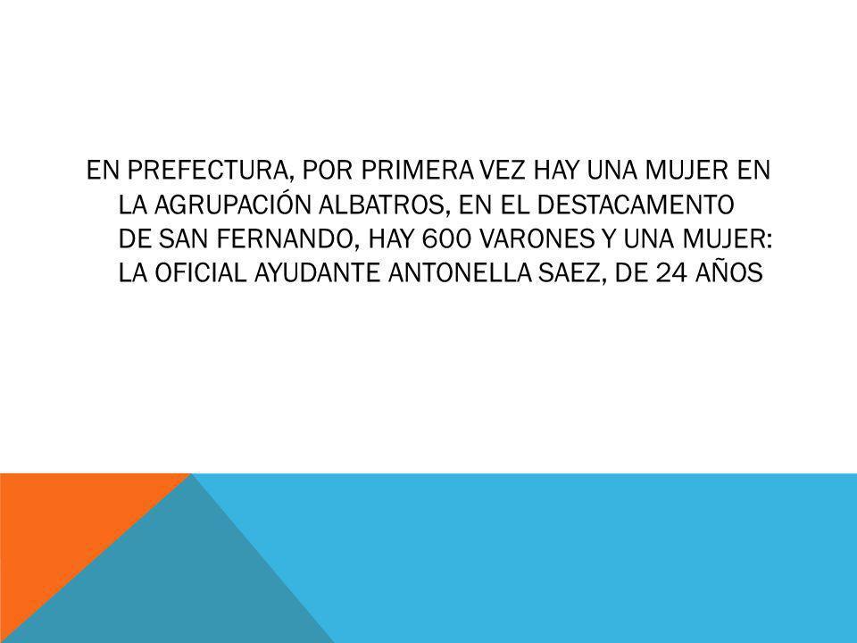 En Prefectura, por primera vez hay una mujer en la Agrupación Albatros, en el destacamento de San Fernando, hay 600 varones y una mujer: la oficial ayudante Antonella Saez, de 24 años