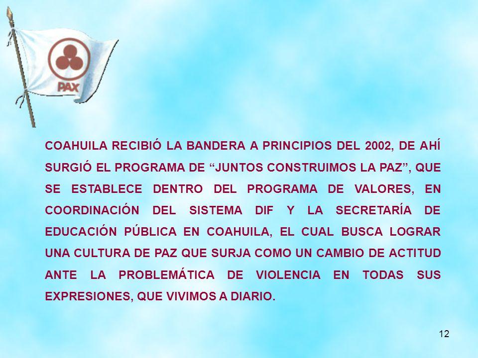 COAHUILA RECIBIÓ LA BANDERA A PRINCIPIOS DEL 2002, DE AHÍ SURGIÓ EL PROGRAMA DE JUNTOS CONSTRUIMOS LA PAZ , QUE SE ESTABLECE DENTRO DEL PROGRAMA DE VALORES, EN COORDINACIÓN DEL SISTEMA DIF Y LA SECRETARÍA DE EDUCACIÓN PÚBLICA EN COAHUILA, EL CUAL BUSCA LOGRAR UNA CULTURA DE PAZ QUE SURJA COMO UN CAMBIO DE ACTITUD ANTE LA PROBLEMÁTICA DE VIOLENCIA EN TODAS SUS EXPRESIONES, QUE VIVIMOS A DIARIO.