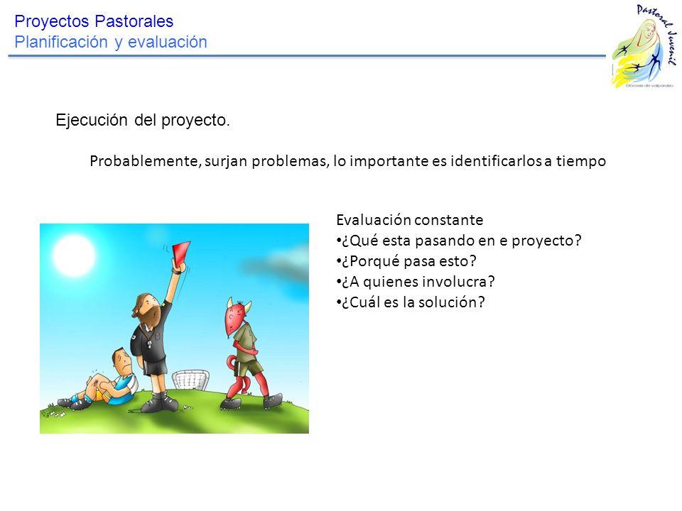 Proyectos Pastorales Planificación y evaluación. Ejecución del proyecto. Probablemente, surjan problemas, lo importante es identificarlos a tiempo.