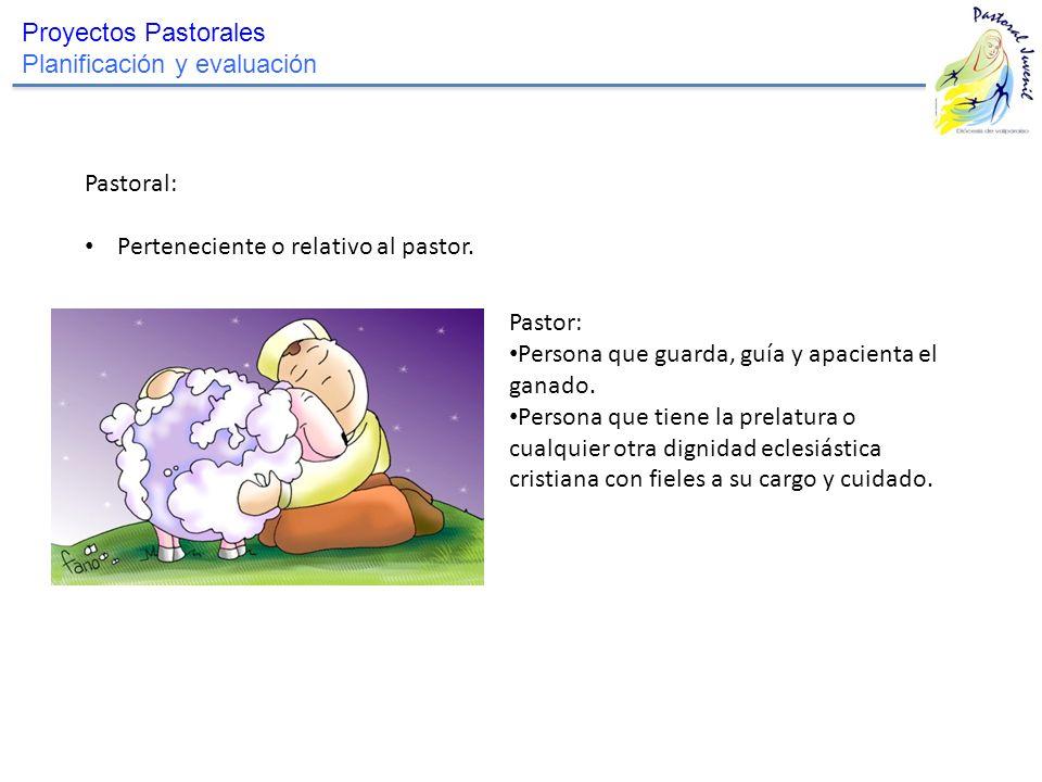 Proyectos Pastorales Planificación y evaluación. Pastoral: Perteneciente o relativo al pastor. Pastor: