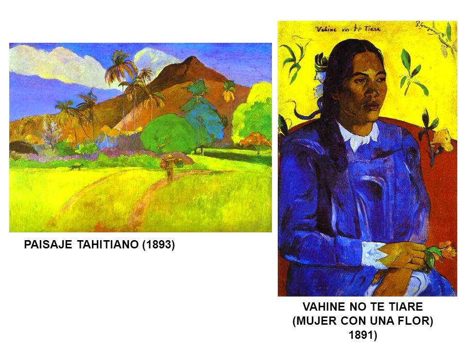 PAISAJE TAHITIANO (1893) VAHINE NO TE TIARE (MUJER CON UNA FLOR) 1891)