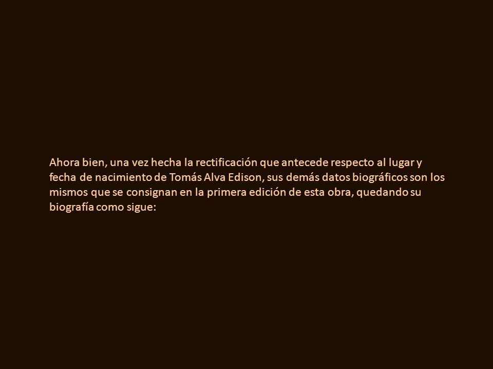 Ahora bien, una vez hecha la rectificación que antecede respecto al lugar y fecha de nacimiento de Tomás Alva Edison, sus demás datos biográficos son los mismos que se consignan en la primera edición de esta obra, quedando su biografía como sigue: