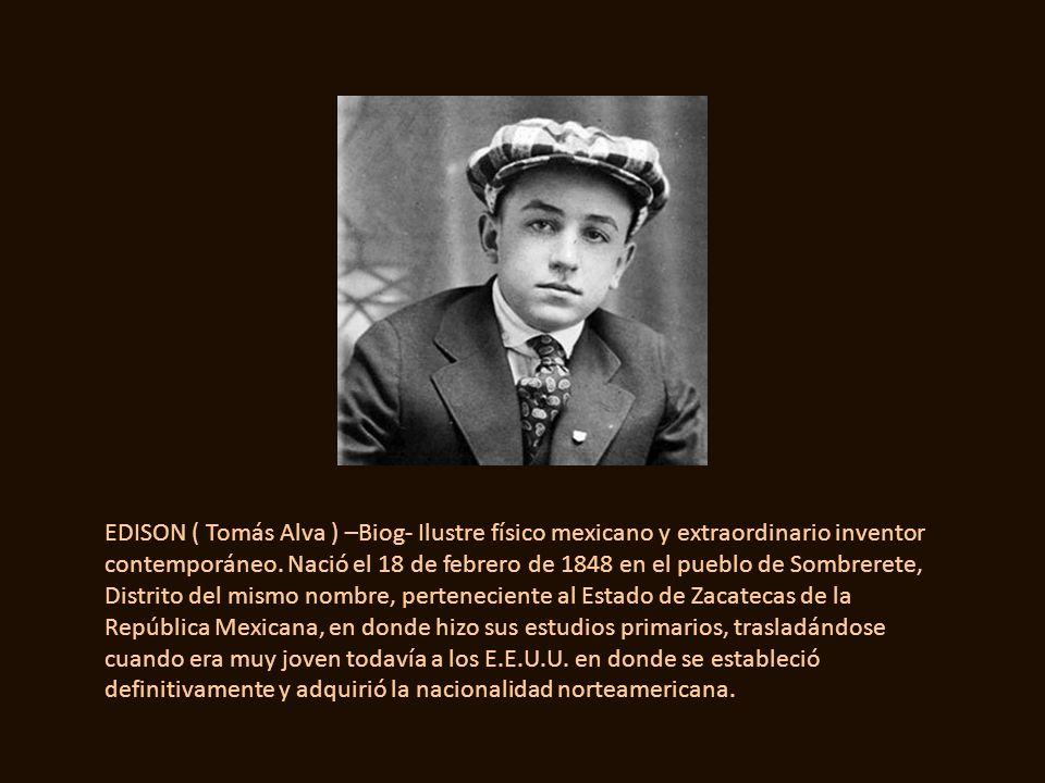 EDISON ( Tomás Alva ) –Biog- Ilustre físico mexicano y extraordinario inventor contemporáneo.