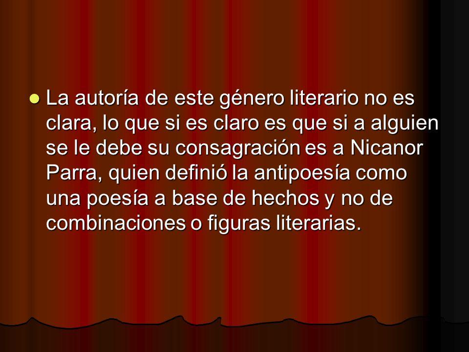 La autoría de este género literario no es clara, lo que si es claro es que si a alguien se le debe su consagración es a Nicanor Parra, quien definió la antipoesía como una poesía a base de hechos y no de combinaciones o figuras literarias.