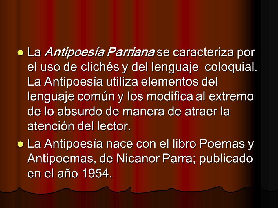 La Antipoesía Parriana se caracteriza por el uso de clichés y del lenguaje coloquial. La Antipoesía utiliza elementos del lenguaje común y los modifica al extremo de lo absurdo de manera de atraer la atención del lector.