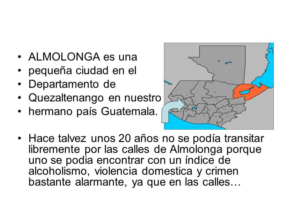 ALMOLONGA es una pequeña ciudad en el. Departamento de. Quezaltenango en nuestro. hermano país Guatemala.