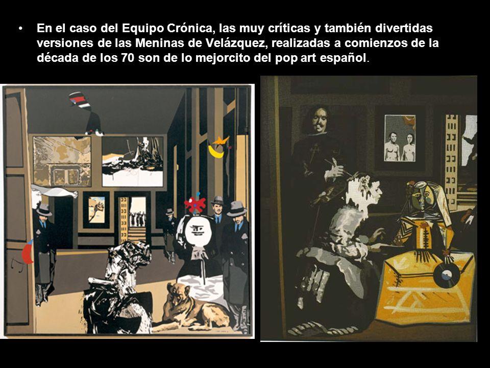 En el caso del Equipo Crónica, las muy críticas y también divertidas versiones de las Meninas de Velázquez, realizadas a comienzos de la década de los 70 son de lo mejorcito del pop art español.
