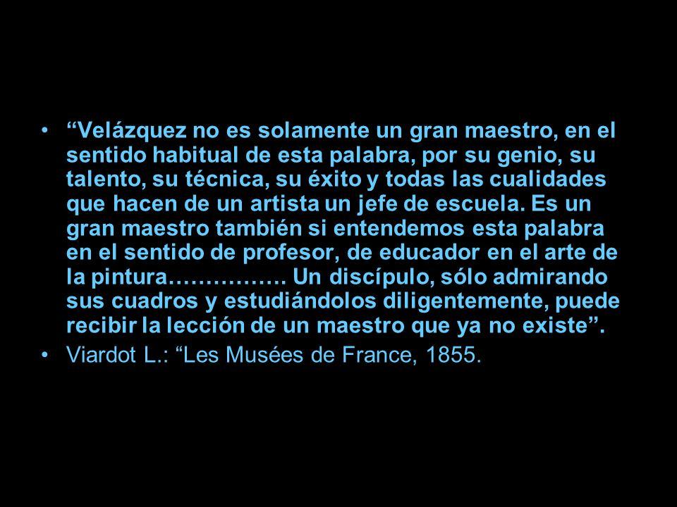 Velázquez no es solamente un gran maestro, en el sentido habitual de esta palabra, por su genio, su talento, su técnica, su éxito y todas las cualidades que hacen de un artista un jefe de escuela. Es un gran maestro también si entendemos esta palabra en el sentido de profesor, de educador en el arte de la pintura……………. Un discípulo, sólo admirando sus cuadros y estudiándolos diligentemente, puede recibir la lección de un maestro que ya no existe .