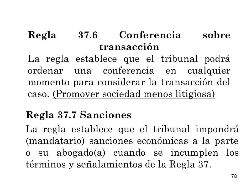 Regla 37.6 Conferencia sobre transacción La regla establece que el tribunal podrá ordenar una conferencia en cualquier momento para considerar la transacción del caso. (Promover sociedad menos litigiosa)