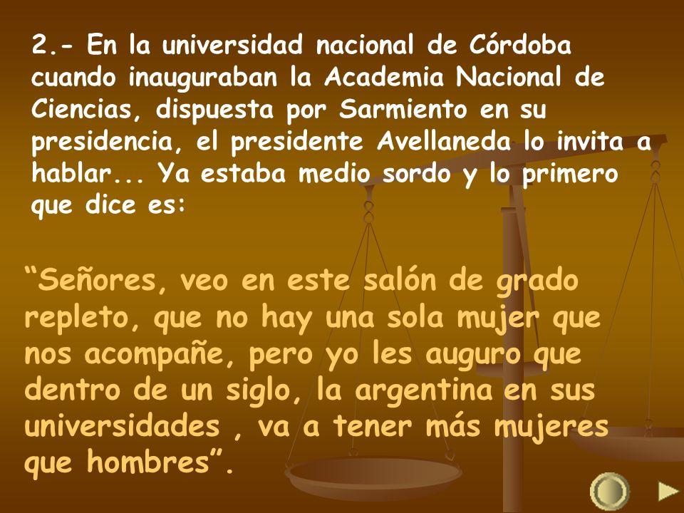 2.- En la universidad nacional de Córdoba cuando inauguraban la Academia Nacional de Ciencias, dispuesta por Sarmiento en su presidencia, el presidente Avellaneda lo invita a hablar... Ya estaba medio sordo y lo primero que dice es: