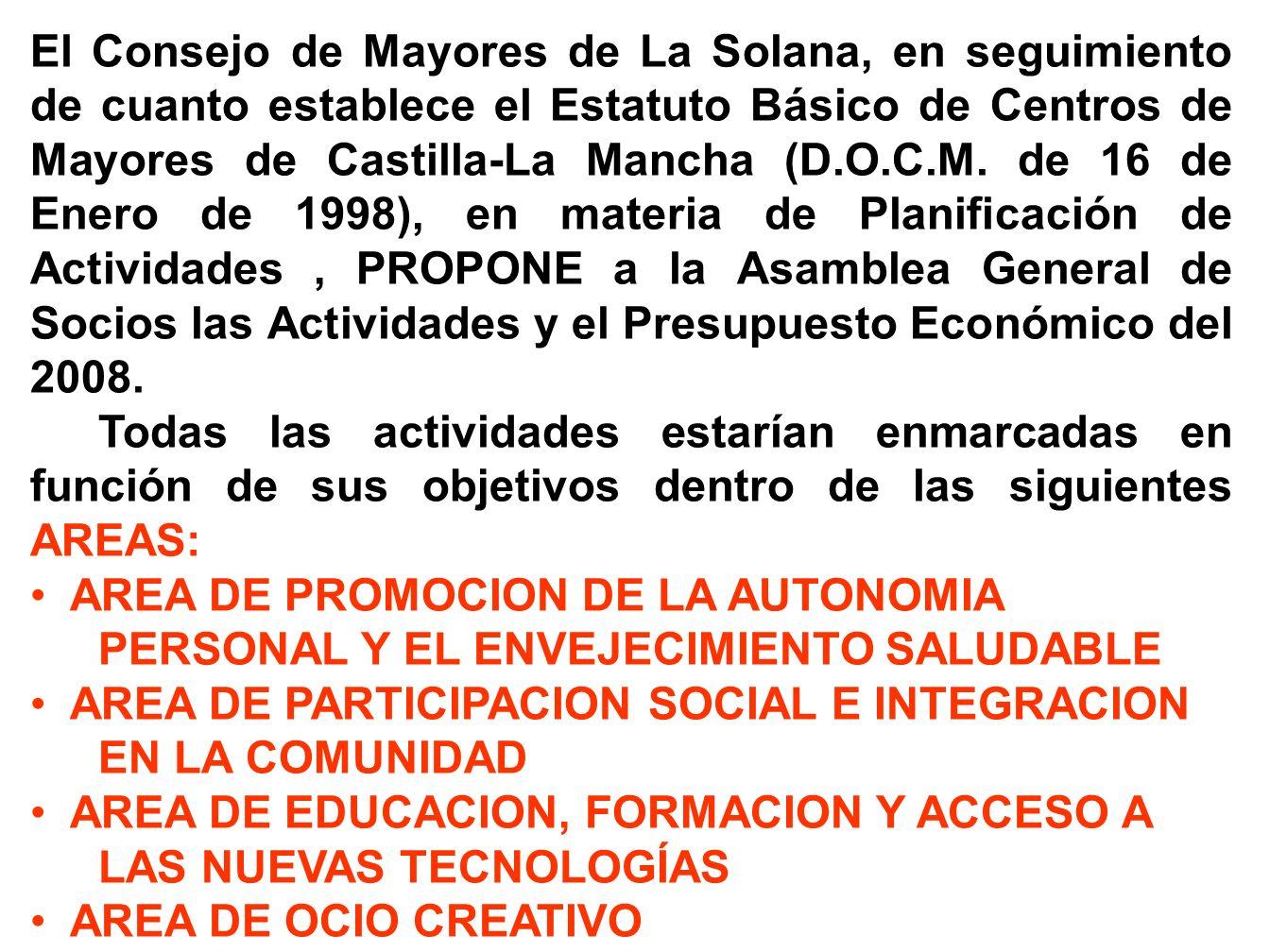 El Consejo de Mayores de La Solana, en seguimiento de cuanto establece el Estatuto Básico de Centros de Mayores de Castilla-La Mancha (D.O.C.M. de 16 de Enero de 1998), en materia de Planificación de Actividades , PROPONE a la Asamblea General de Socios las Actividades y el Presupuesto Económico del 2008.