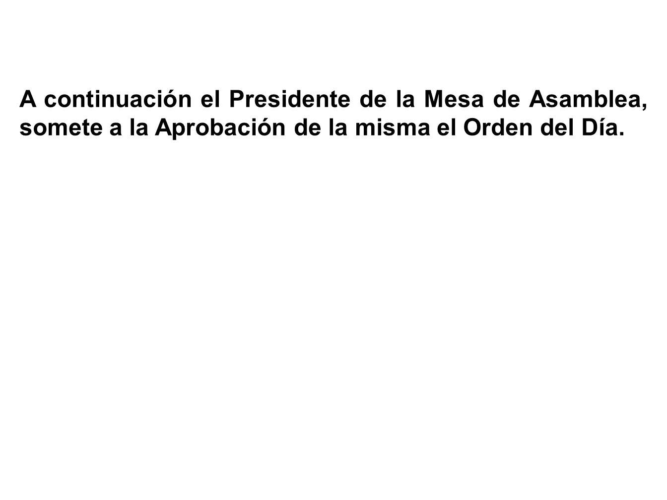 A continuación el Presidente de la Mesa de Asamblea, somete a la Aprobación de la misma el Orden del Día.